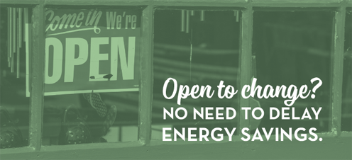 Open to change? No need to delay energy savings.